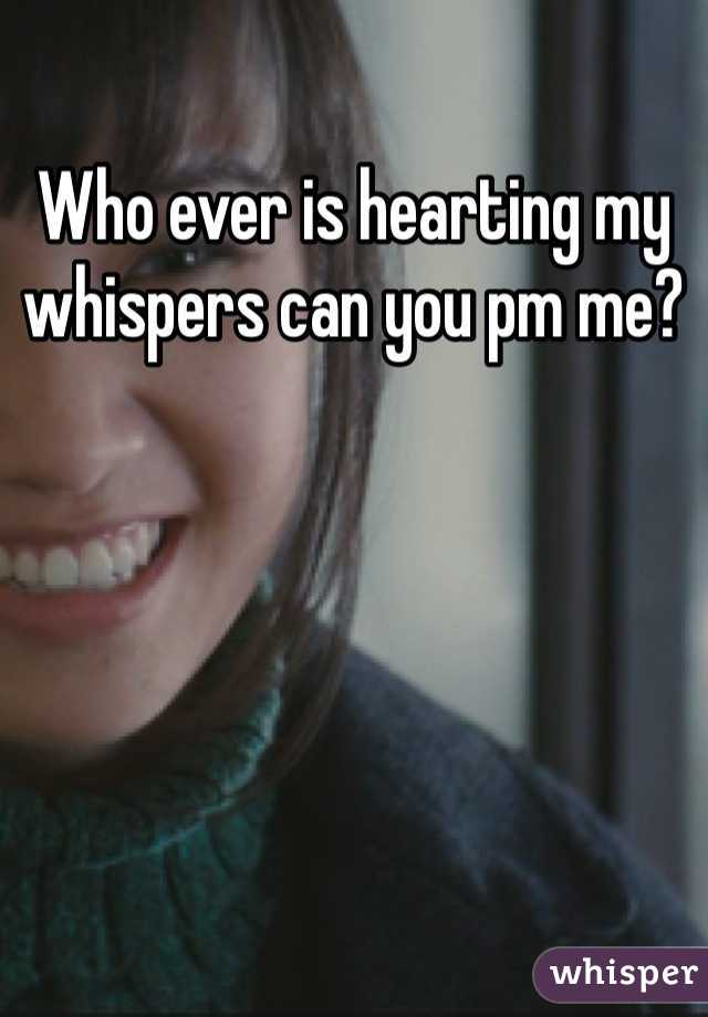 Who ever is hearting my whispers can you pm me?