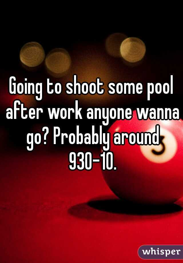 Going to shoot some pool after work anyone wanna go? Probably around 930-10.