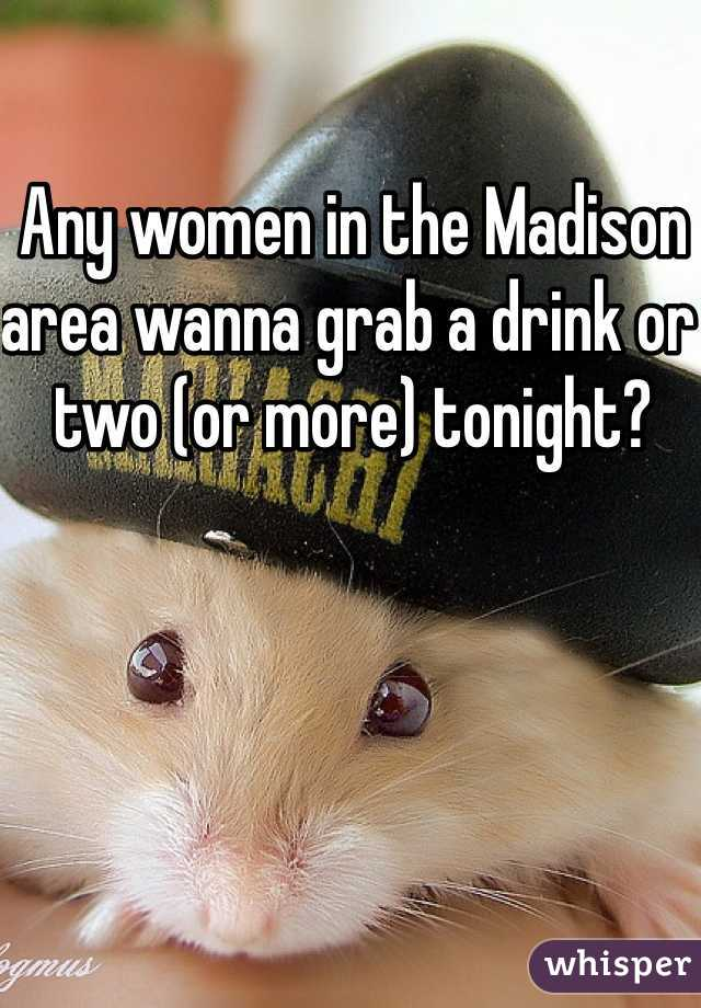Any women in the Madison area wanna grab a drink or two (or more) tonight?