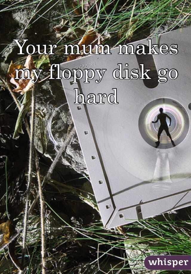 Your mum makes my floppy disk go hard