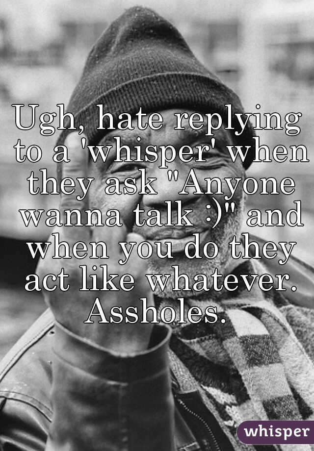 """Ugh, hate replying to a 'whisper' when they ask """"Anyone wanna talk :)"""" and when you do they act like whatever. Assholes."""