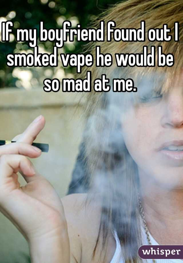 If my boyfriend found out I smoked vape he would be so mad at me.