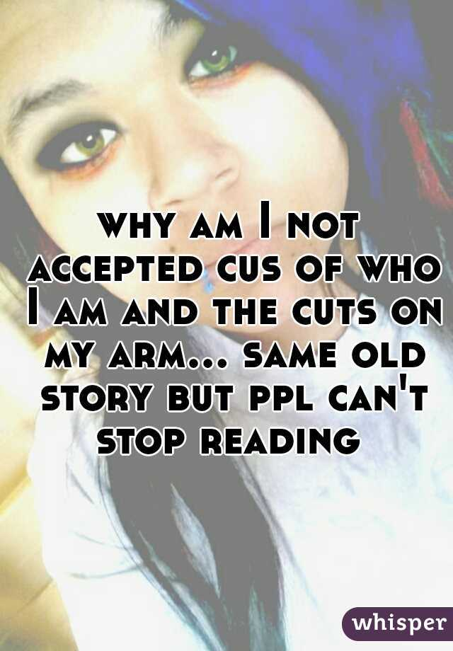 why am I not accepted cus of who I am and the cuts on my arm... same old story but ppl can't stop reading