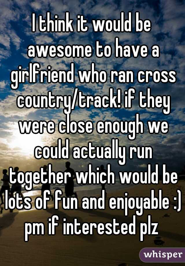 I think it would be awesome to have a girlfriend who ran cross country/track! if they were close enough we could actually run together which would be lots of fun and enjoyable :) pm if interested plz