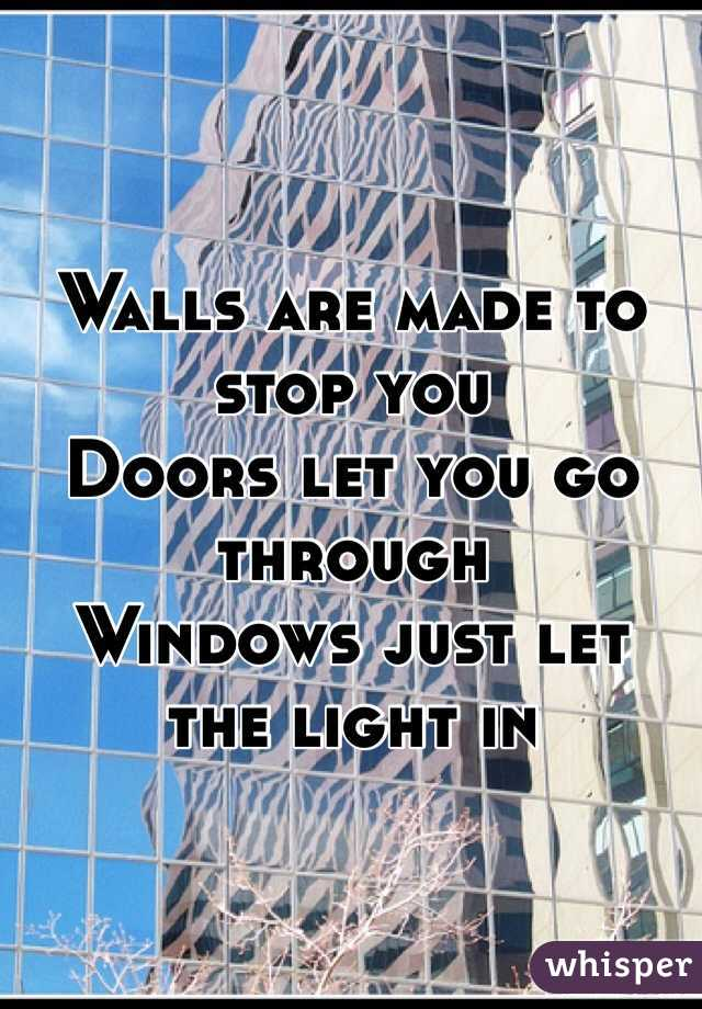 Walls are made to stop you Doors let you go through  Windows just let the light in