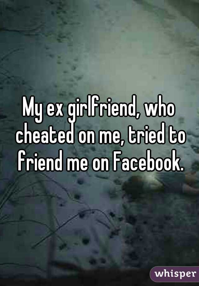 My ex girlfriend, who cheated on me, tried to friend me on Facebook.