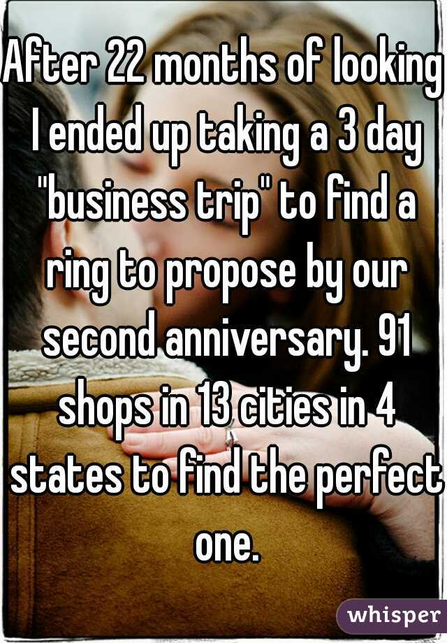 """After 22 months of looking I ended up taking a 3 day """"business trip"""" to find a ring to propose by our second anniversary. 91 shops in 13 cities in 4 states to find the perfect one."""