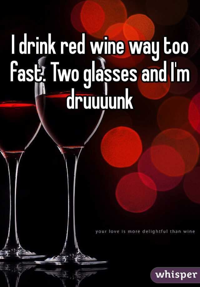 I drink red wine way too fast. Two glasses and I'm druuuunk