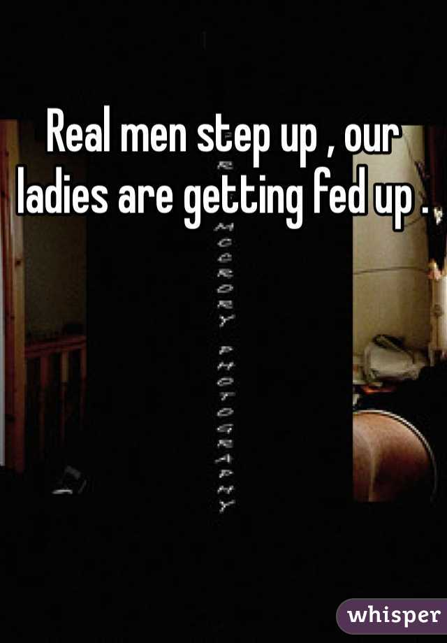 Real men step up , our ladies are getting fed up .