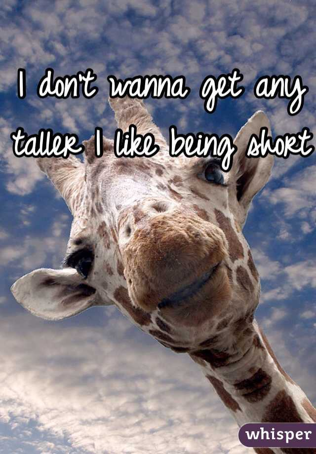 I don't wanna get any taller I like being short