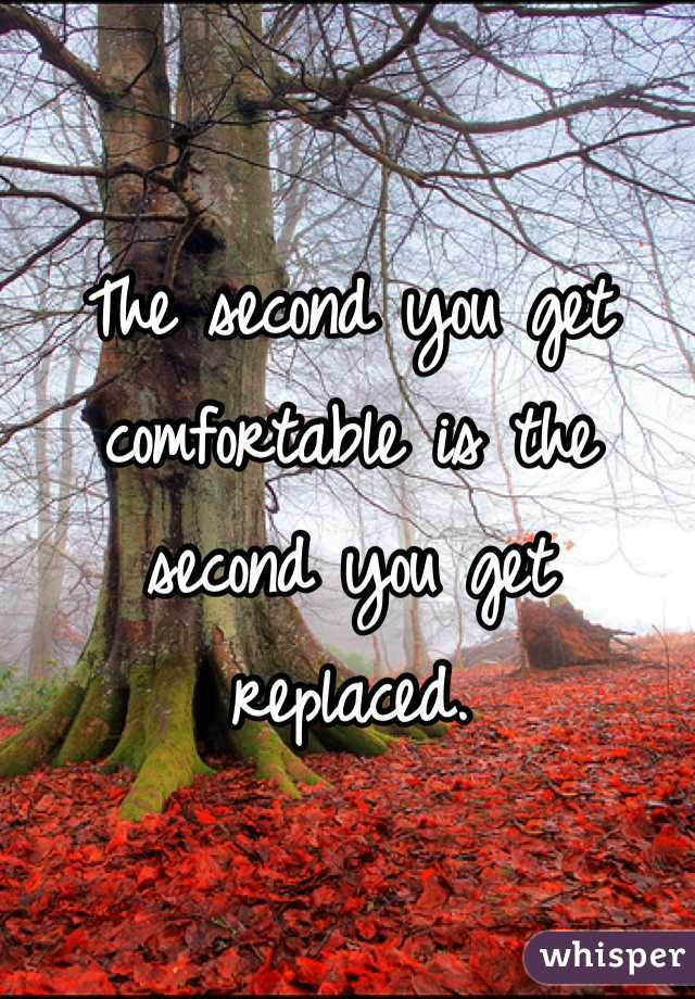 The second you get comfortable is the second you get replaced.