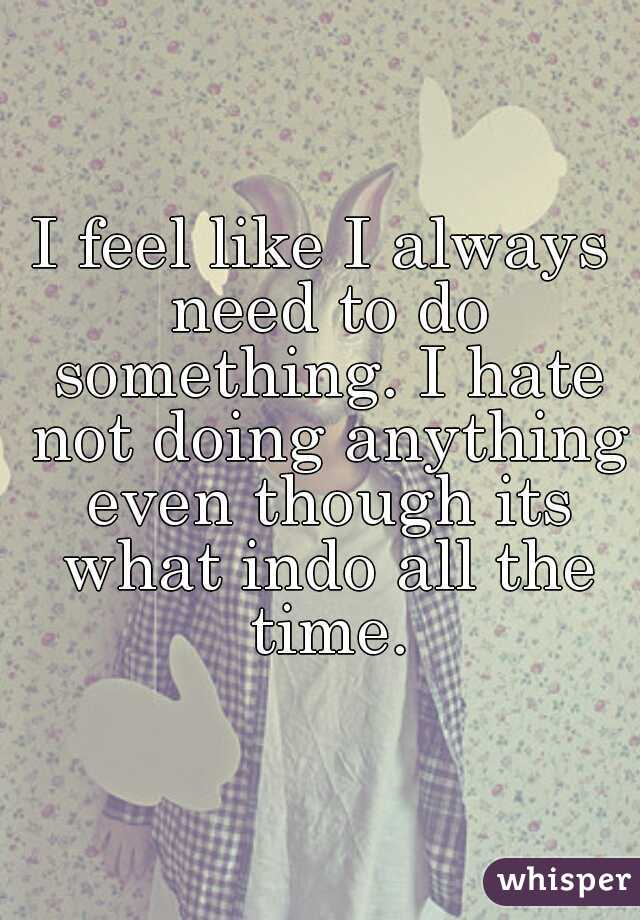 I feel like I always need to do something. I hate not doing anything even though its what indo all the time.