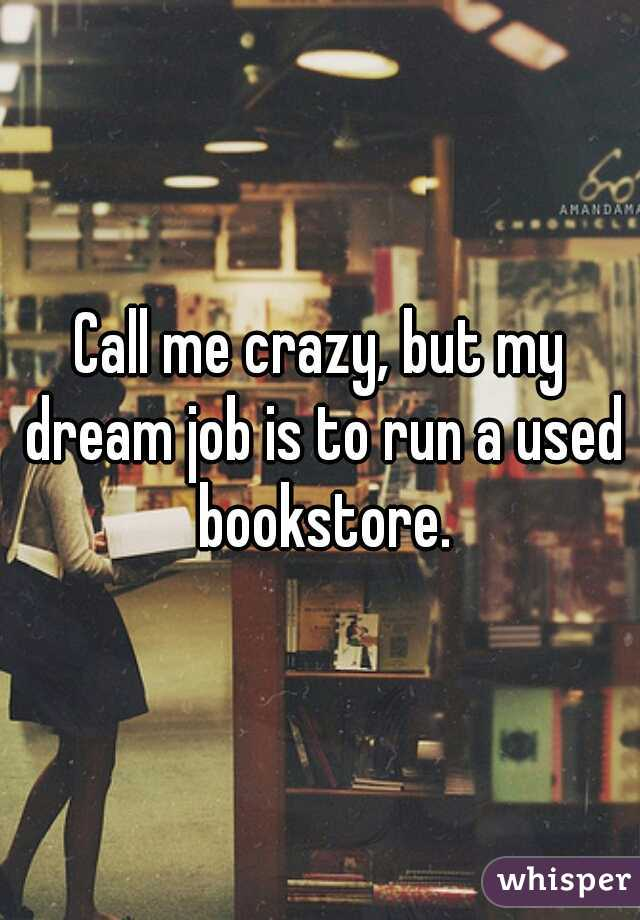 Call me crazy, but my dream job is to run a used bookstore.
