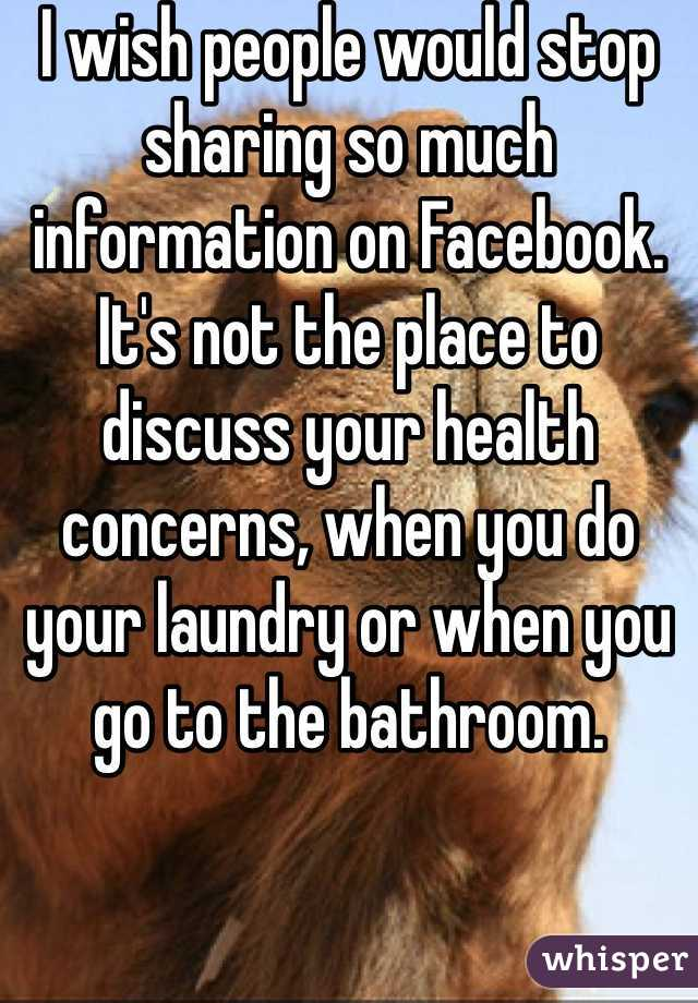 I wish people would stop sharing so much information on Facebook. It's not the place to discuss your health concerns, when you do your laundry or when you go to the bathroom.
