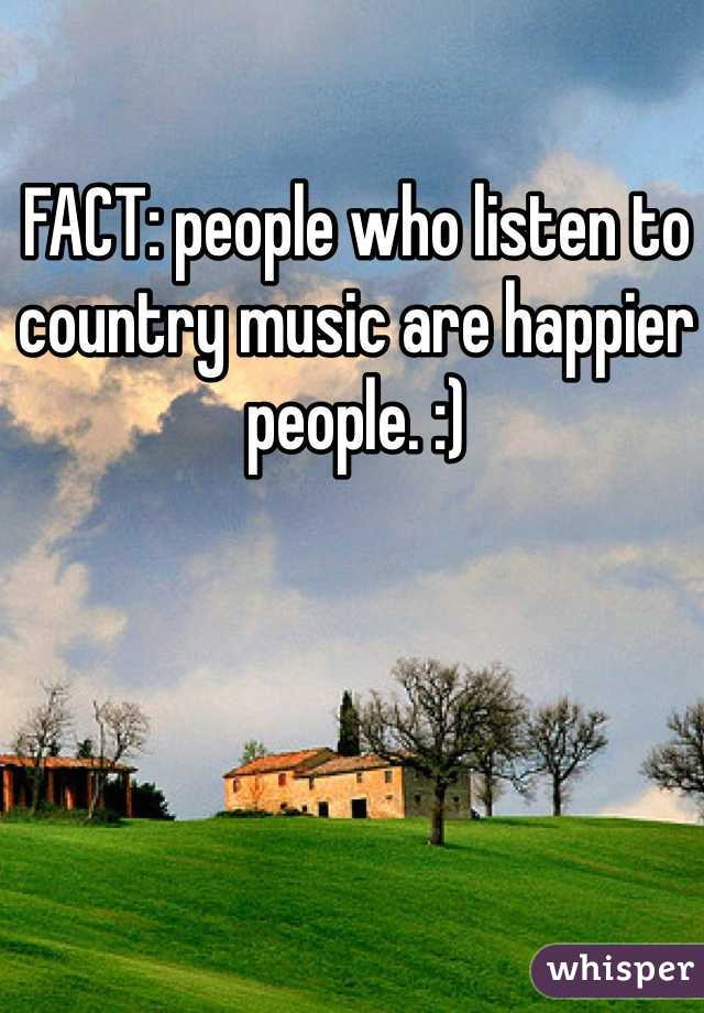 FACT: people who listen to country music are happier people. :)