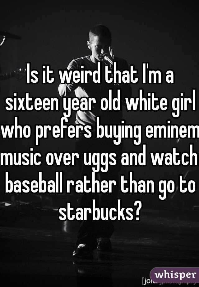 Is it weird that I'm a sixteen year old white girl who prefers buying eminem music over uggs and watch baseball rather than go to starbucks?