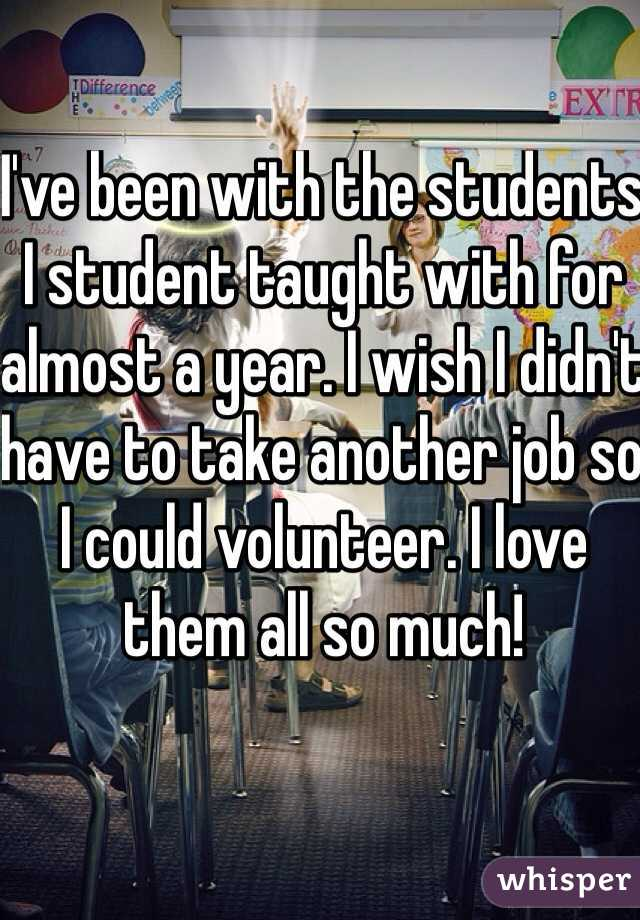 I've been with the students I student taught with for almost a year. I wish I didn't have to take another job so I could volunteer. I love them all so much!