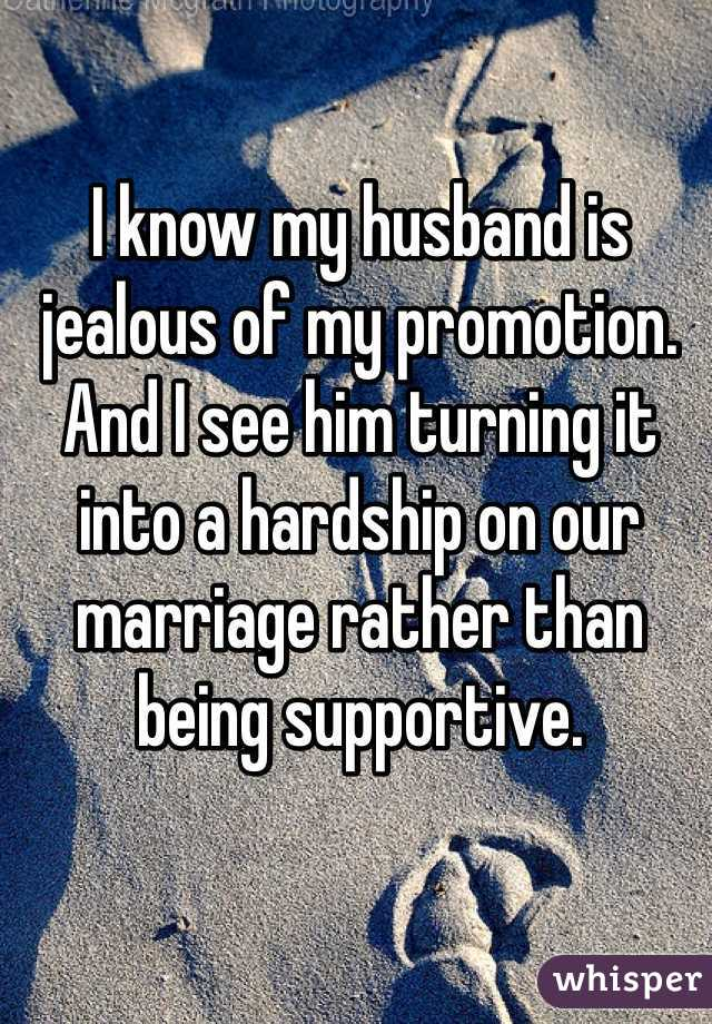 I know my husband is jealous of my promotion. And I see him turning it into a hardship on our marriage rather than being supportive.