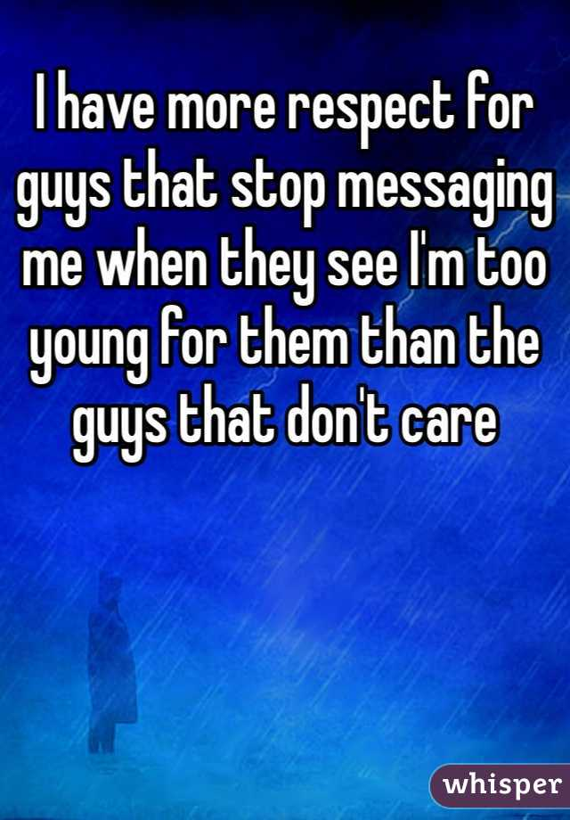 I have more respect for guys that stop messaging me when they see I'm too young for them than the guys that don't care