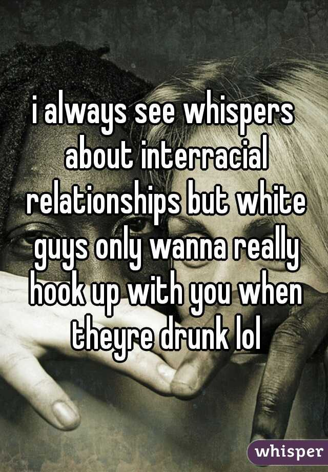 i always see whispers about interracial relationships but white guys only wanna really hook up with you when theyre drunk lol