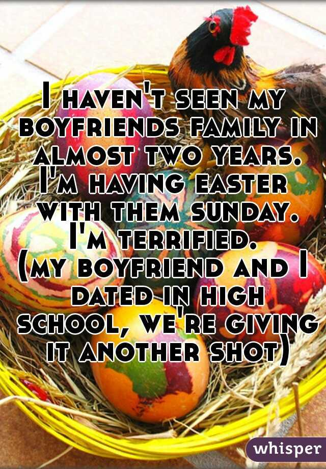 I haven't seen my boyfriends family in almost two years. I'm having easter with them sunday. I'm terrified.  (my boyfriend and I dated in high school, we're giving it another shot)