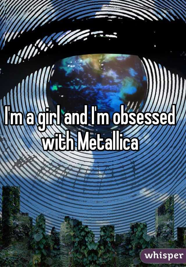 I'm a girl and I'm obsessed with Metallica