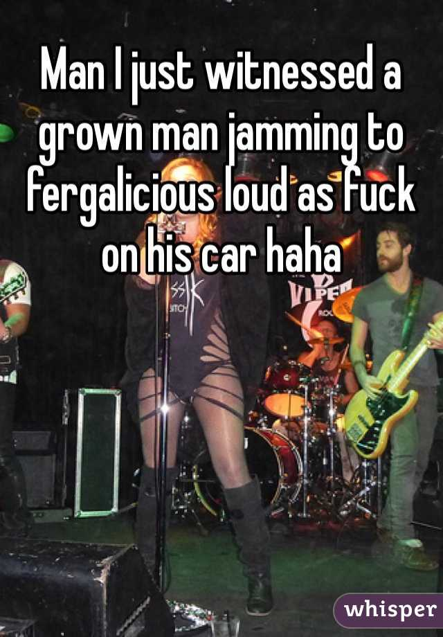 Man I just witnessed a grown man jamming to fergalicious loud as fuck on his car haha