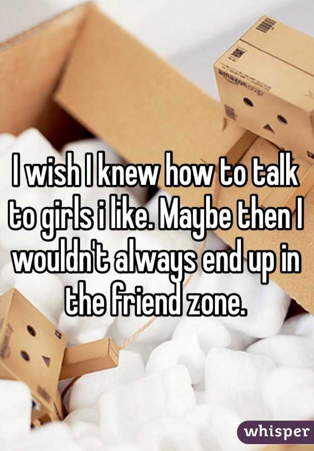 I wish I knew how to talk to girls i like. Maybe then I wouldn't always end up in the friend zone.