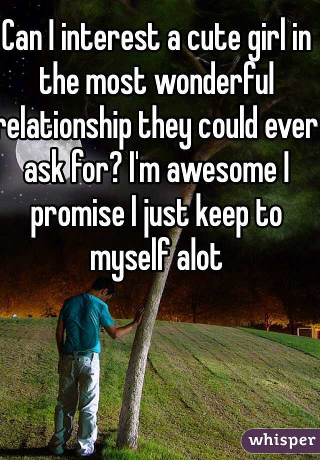 Can I interest a cute girl in the most wonderful relationship they could ever ask for? I'm awesome I promise I just keep to myself alot