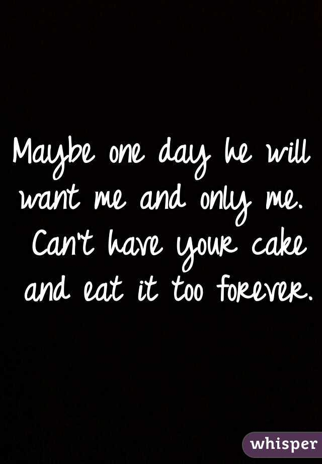 Maybe one day he will want me and only me.  Can't have your cake and eat it too forever.