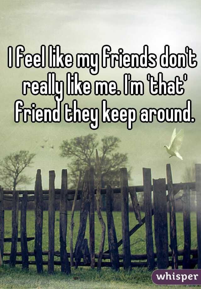 I feel like my friends don't really like me. I'm 'that' friend they keep around.