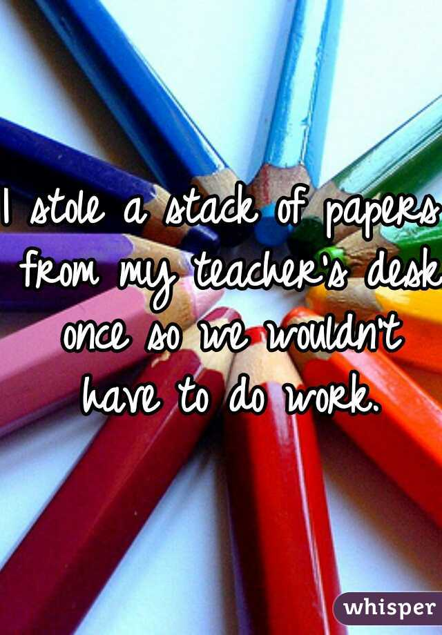 I stole a stack of papers from my teacher's desk once so we wouldn't have to do work.