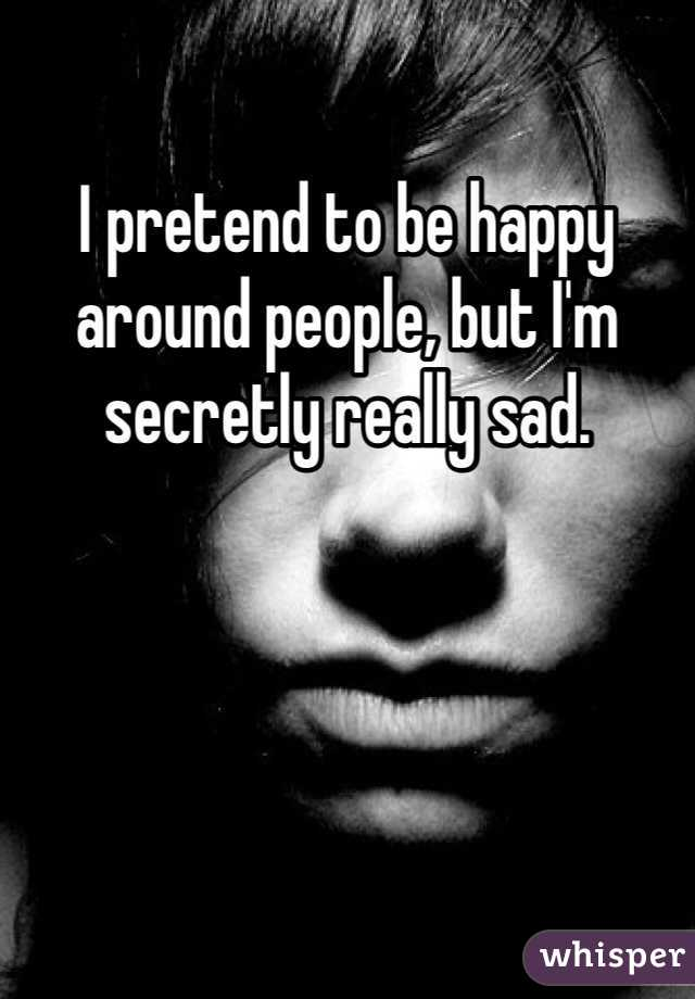 I pretend to be happy around people, but I'm secretly really sad.