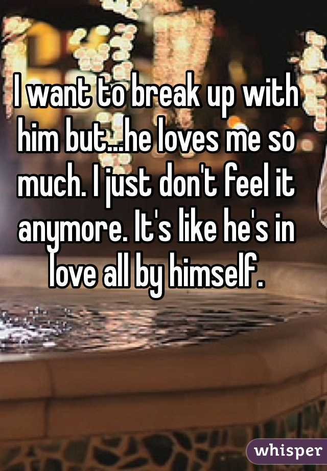 I want to break up with him but...he loves me so much. I just don't feel it anymore. It's like he's in love all by himself.
