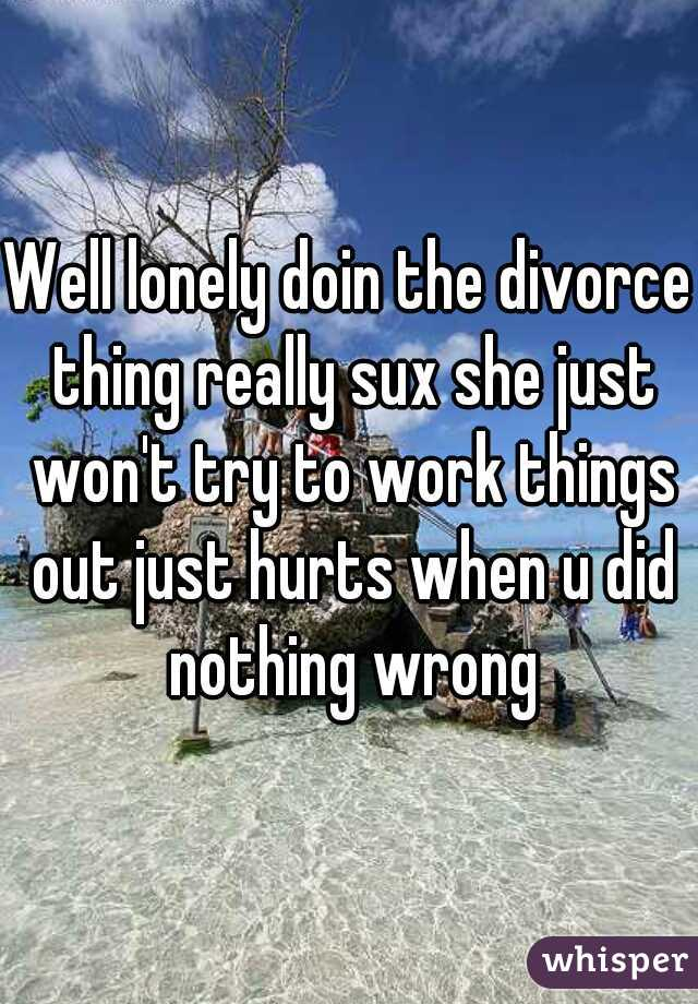 Well lonely doin the divorce thing really sux she just won't try to work things out just hurts when u did nothing wrong