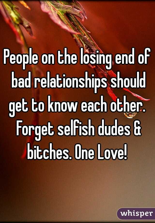 People on the losing end of bad relationships should get to know each other.  Forget selfish dudes & bitches. One Love!