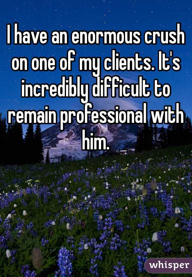 I have an enormous crush on one of my clients. It's incredibly difficult to remain professional with him.
