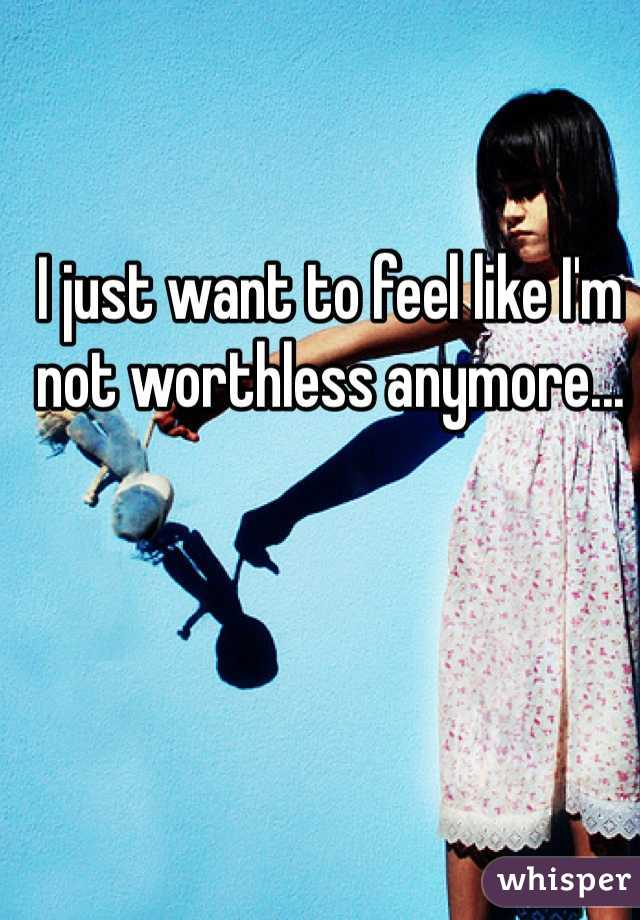 I just want to feel like I'm not worthless anymore...