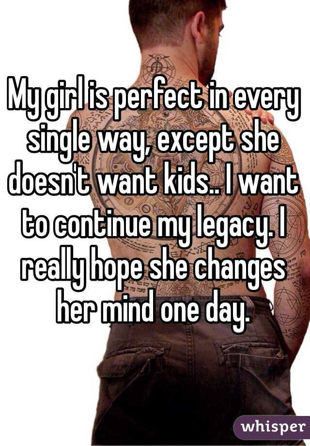 My girl is perfect in every single way, except she doesn't want kids.. I want to continue my legacy. I really hope she changes her mind one day.