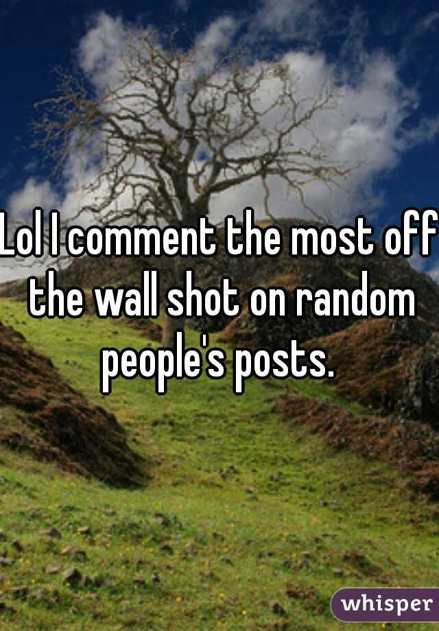 Lol I comment the most off the wall shot on random people's posts.