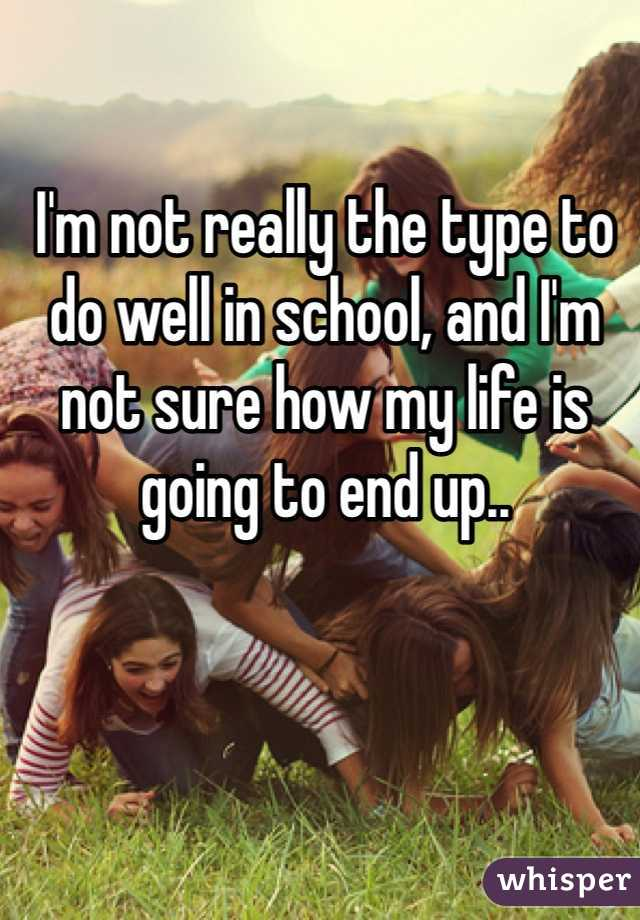I'm not really the type to do well in school, and I'm not sure how my life is going to end up..