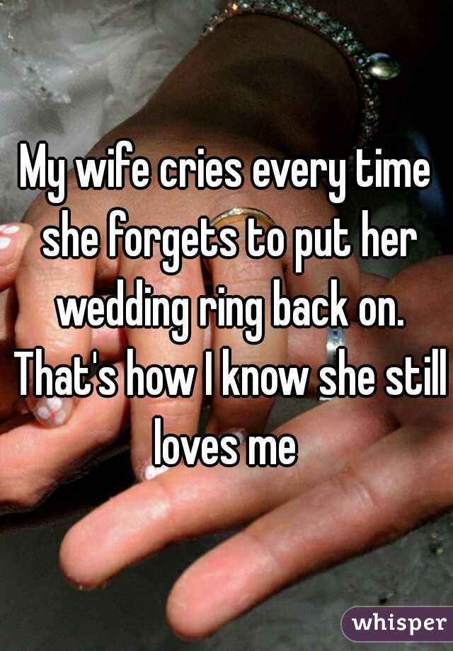 My wife cries every time she forgets to put her wedding ring back on. That's how I know she still loves me