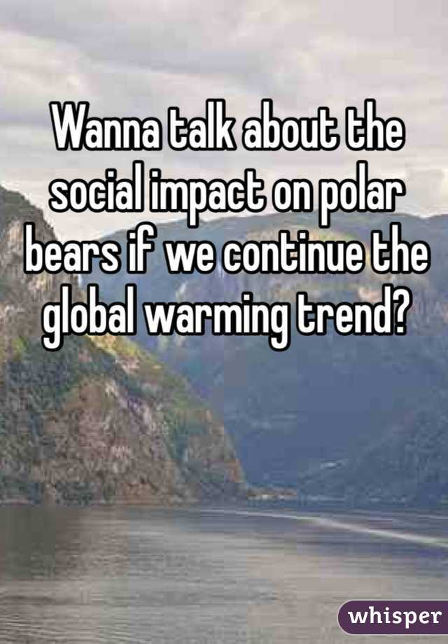 Wanna talk about the social impact on polar bears if we continue the global warming trend?