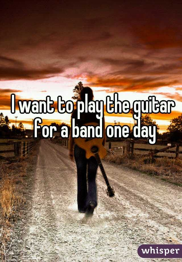 I want to play the guitar for a band one day