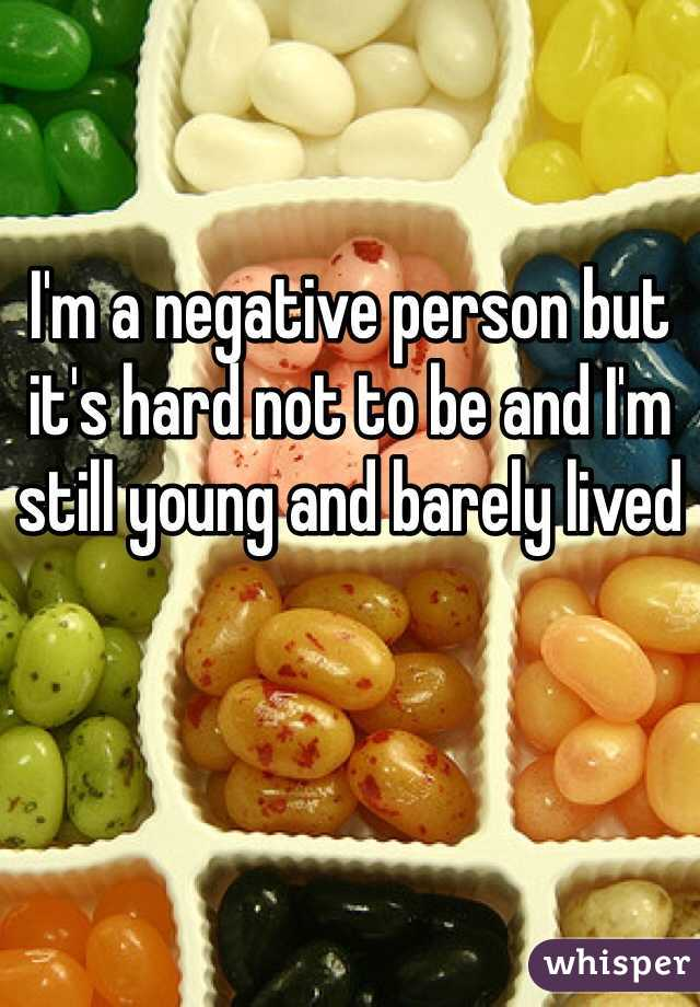 I'm a negative person but it's hard not to be and I'm still young and barely lived