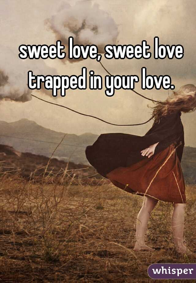 sweet love, sweet love trapped in your love.
