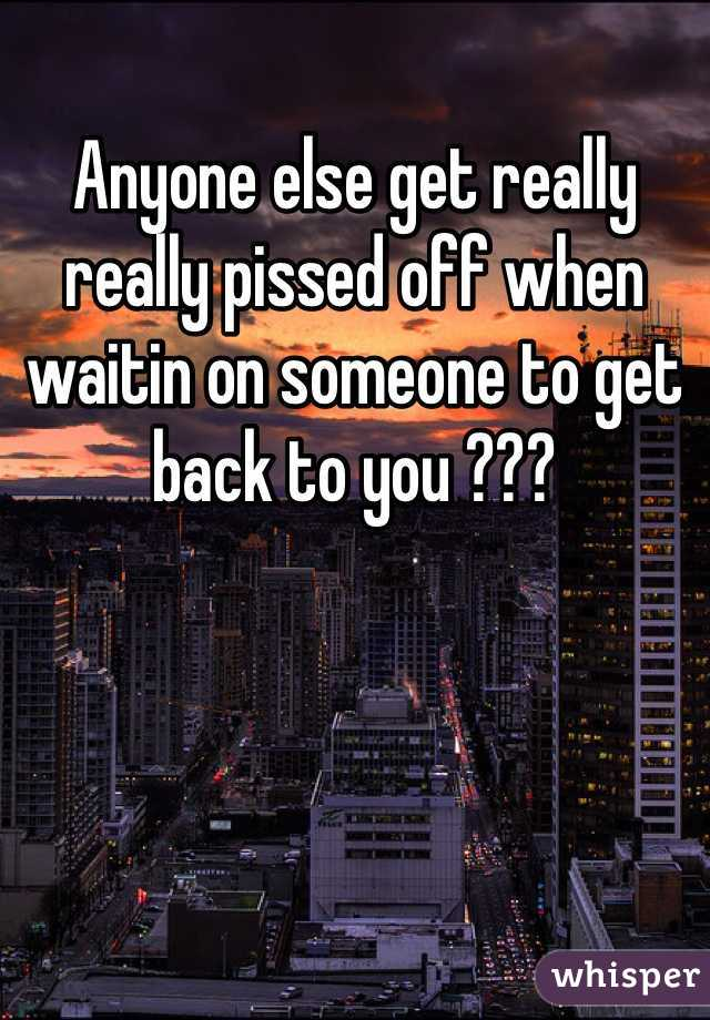 Anyone else get really really pissed off when waitin on someone to get back to you ???