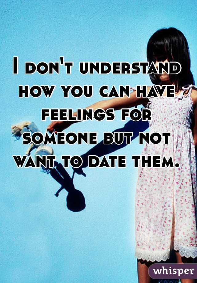 I don't understand how you can have feelings for someone but not want to date them.