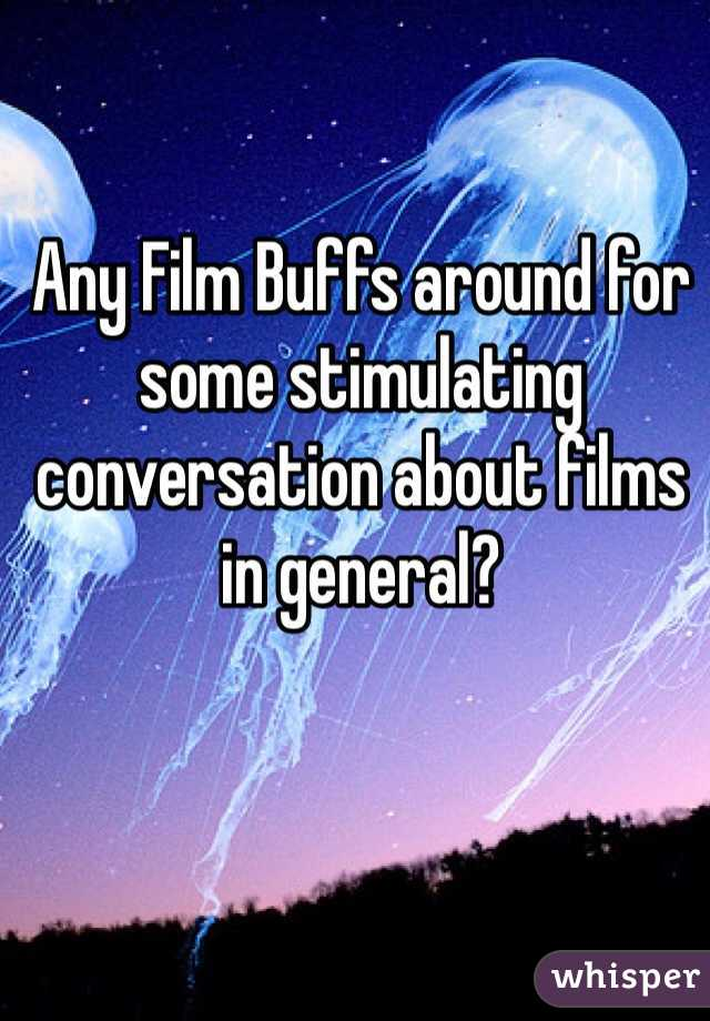 Any Film Buffs around for some stimulating conversation about films in general?