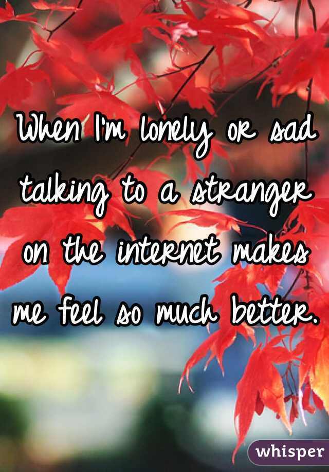 When I'm lonely or sad talking to a stranger on the internet makes me feel so much better.